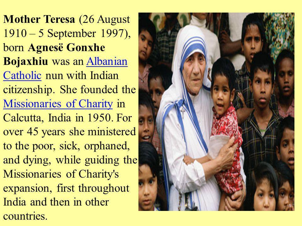 Mother Teresa (26 August 1910 – 5 September 1997), born Agnesë Gonxhe Bojaxhiu was an Albanian Catholic nun with Indian citizenship.