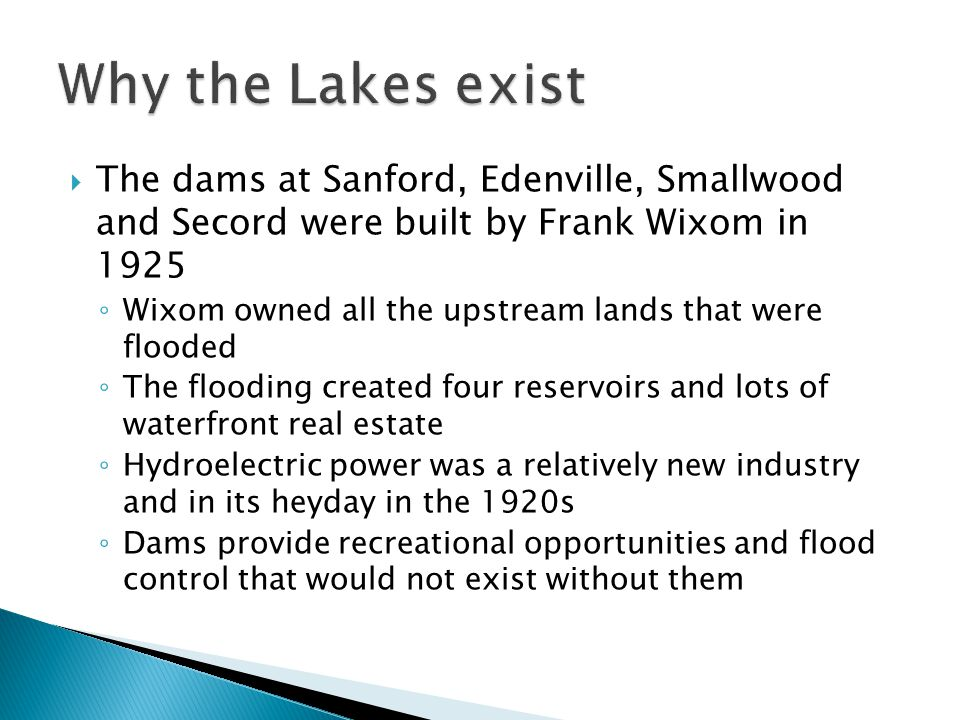 Why the Lakes exist The dams at Sanford, Edenville, Smallwood and Secord were built by Frank Wixom in 1925.
