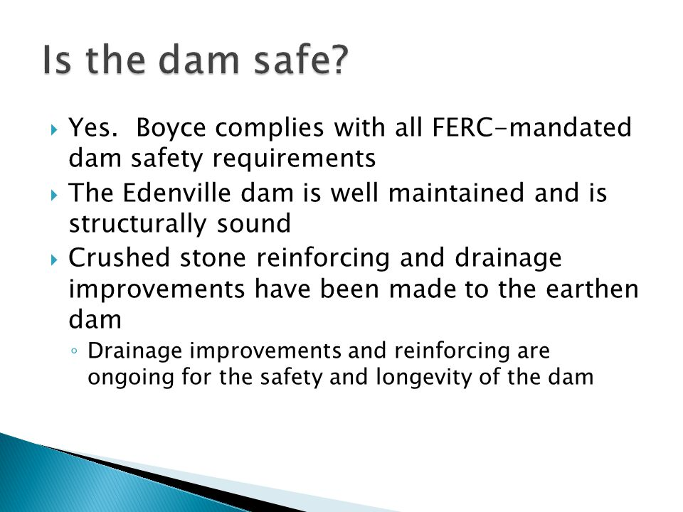 Is the dam safe Yes. Boyce complies with all FERC-mandated dam safety requirements.