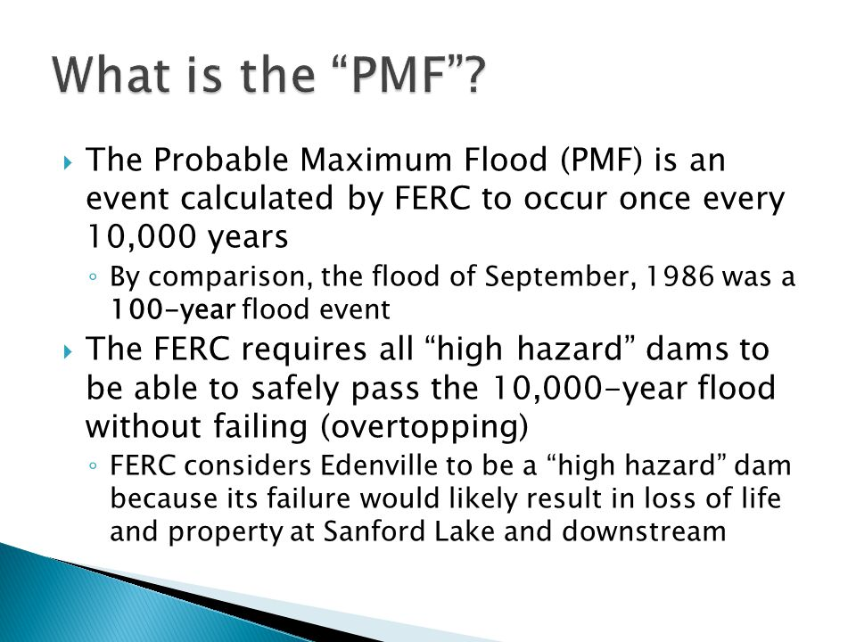 What is the PMF The Probable Maximum Flood (PMF) is an event calculated by FERC to occur once every 10,000 years.