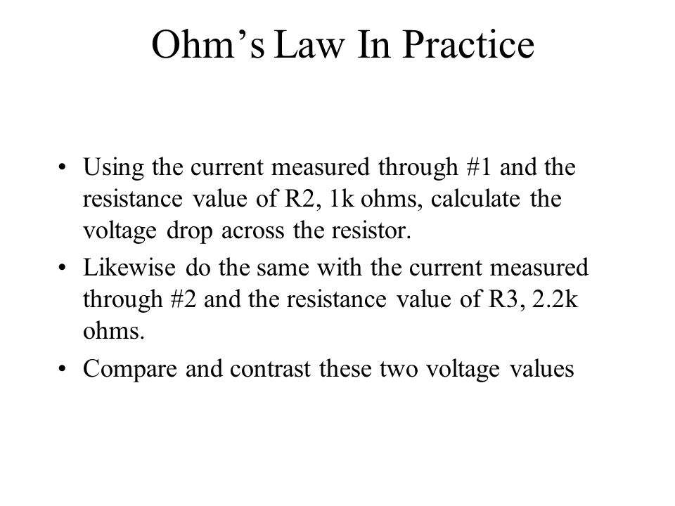 Ohm's Law In Practice Using the current measured through #1 and the resistance value of R2, 1k ohms, calculate the voltage drop across the resistor.