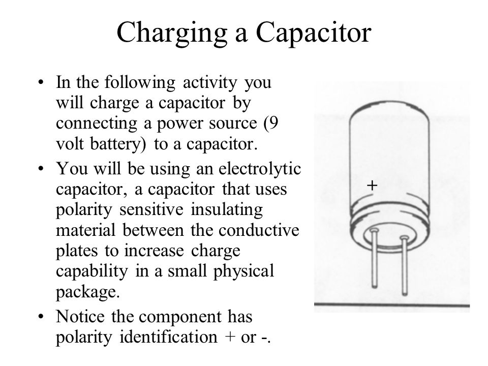 Charging a Capacitor In the following activity you will charge a capacitor by connecting a power source (9 volt battery) to a capacitor.