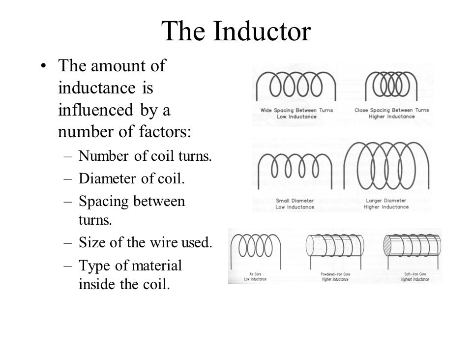 The Inductor The amount of inductance is influenced by a number of factors: Number of coil turns. Diameter of coil.