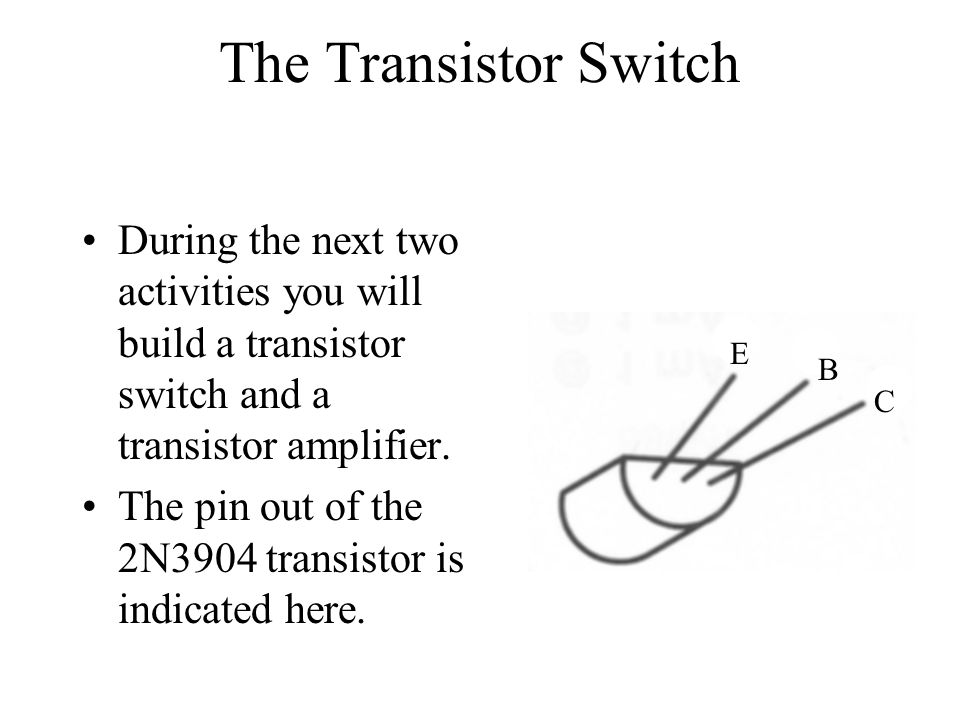 The Transistor Switch During the next two activities you will build a transistor switch and a transistor amplifier.