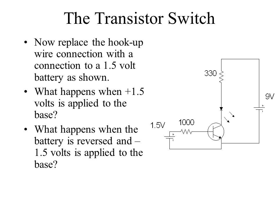 The Transistor Switch Now replace the hook-up wire connection with a connection to a 1.5 volt battery as shown.