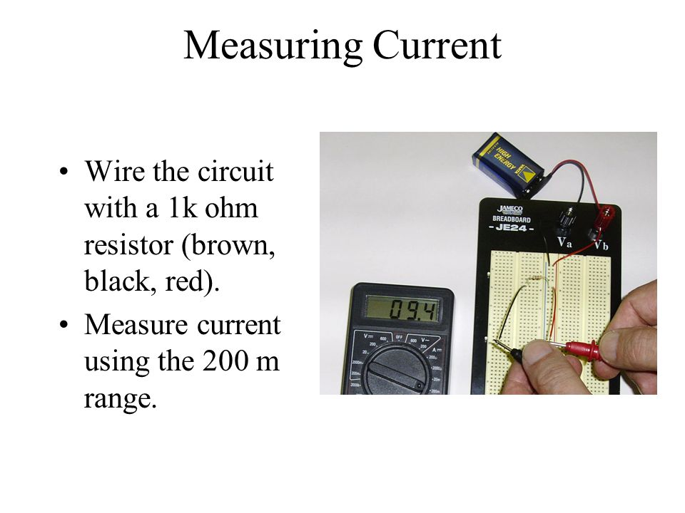 Measuring Current Wire the circuit with a 1k ohm resistor (brown, black, red). Measure current using the 200 m range.