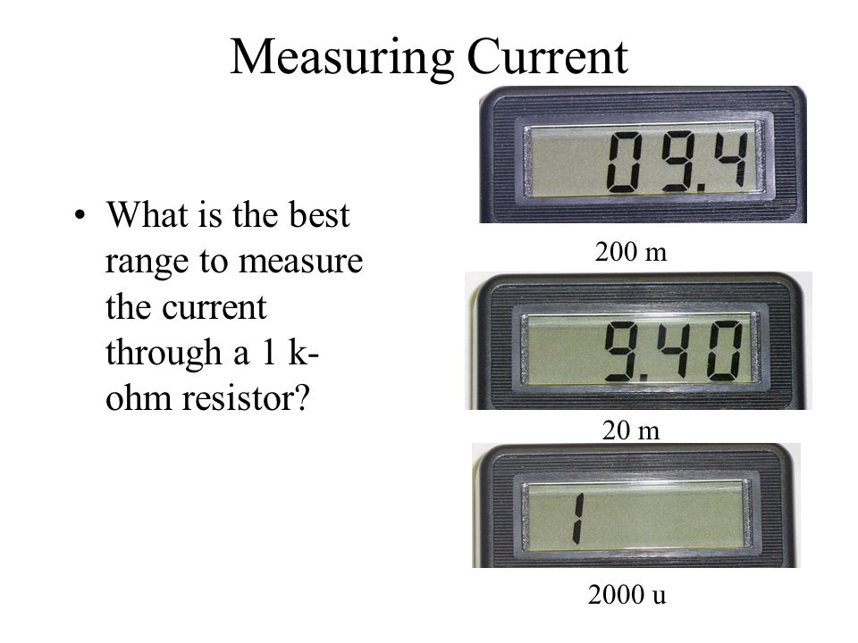 Measuring Current What is the best range to measure the current through a 1 k-ohm resistor 200 m.