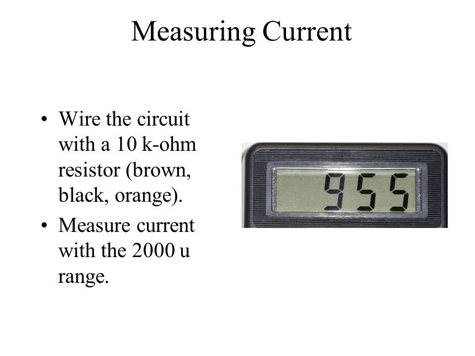 Measuring Current Wire the circuit with a 10 k-ohm resistor (brown, black, orange). Measure current with the 2000 u range.