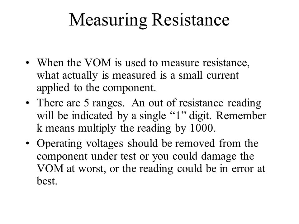 Measuring Resistance When the VOM is used to measure resistance, what actually is measured is a small current applied to the component.