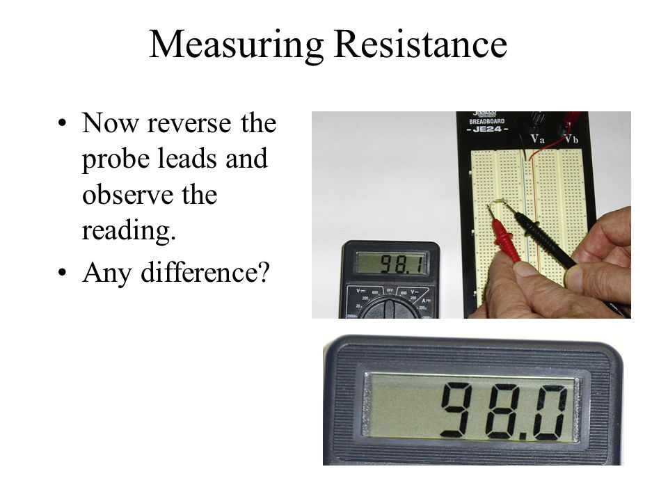 Measuring Resistance Now reverse the probe leads and observe the reading.