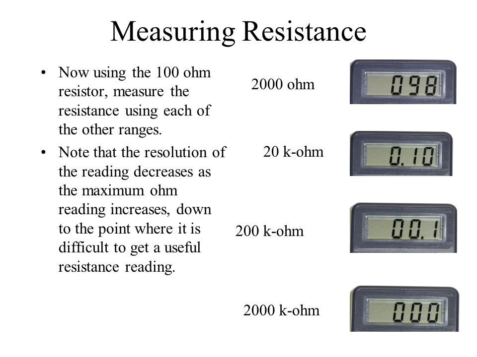 Measuring Resistance Now using the 100 ohm resistor, measure the resistance using each of the other ranges.