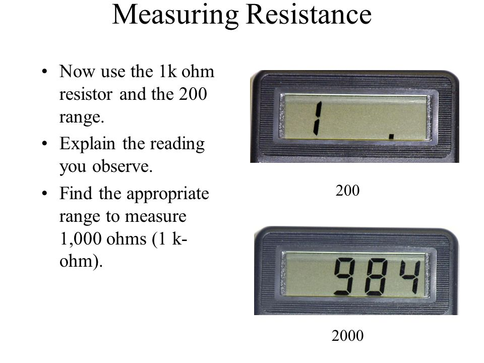 Measuring Resistance Now use the 1k ohm resistor and the 200 range.
