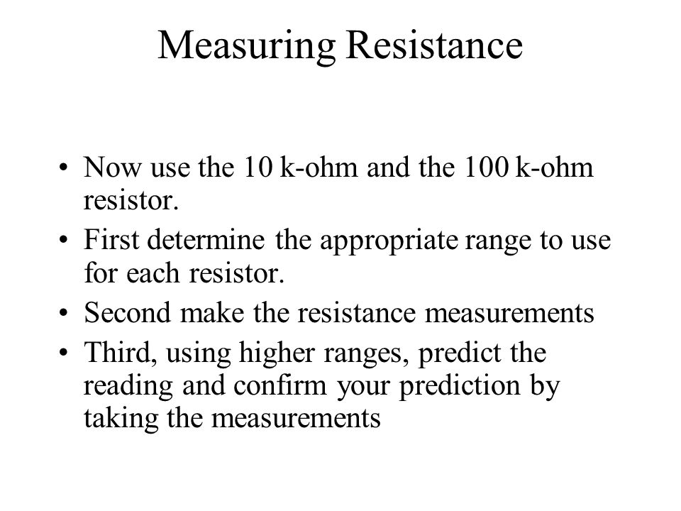 Measuring Resistance Now use the 10 k-ohm and the 100 k-ohm resistor.