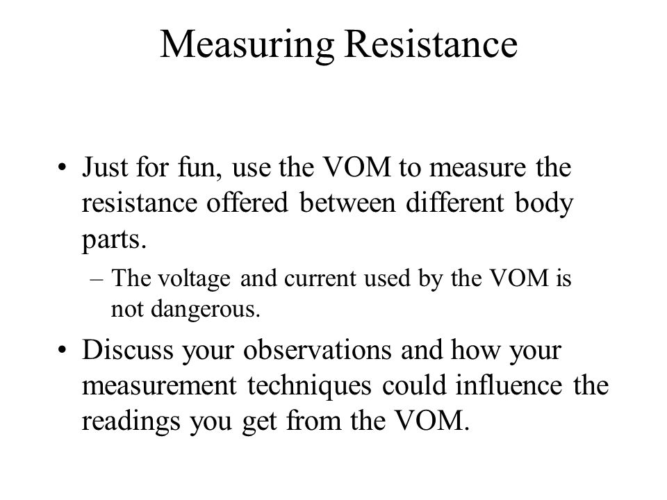 Measuring Resistance Just for fun, use the VOM to measure the resistance offered between different body parts.