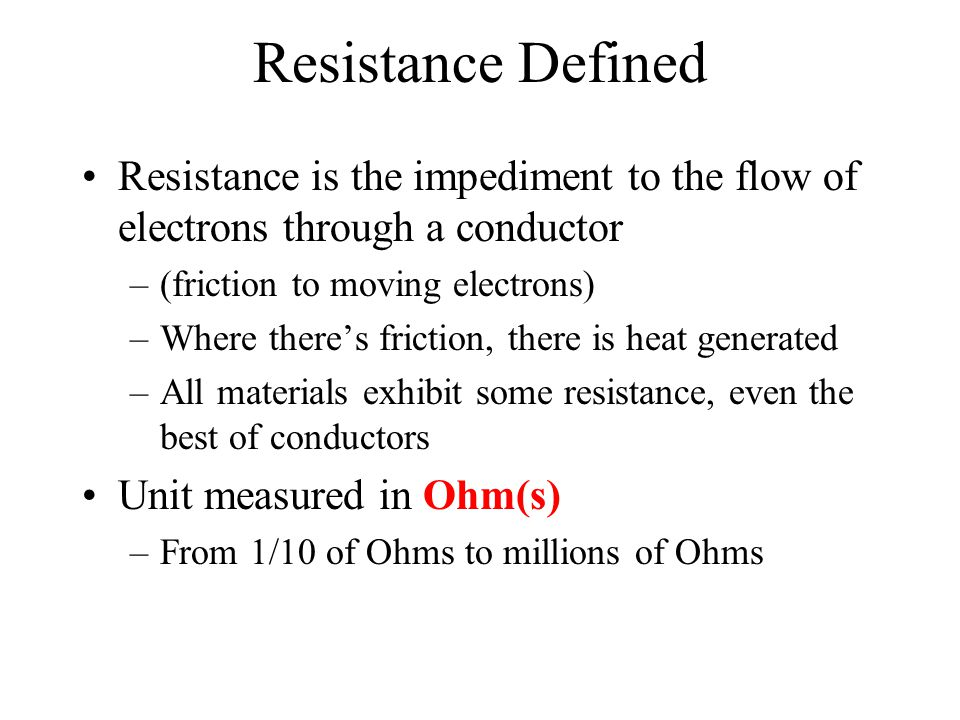 Resistance Defined Resistance is the impediment to the flow of electrons through a conductor. (friction to moving electrons)