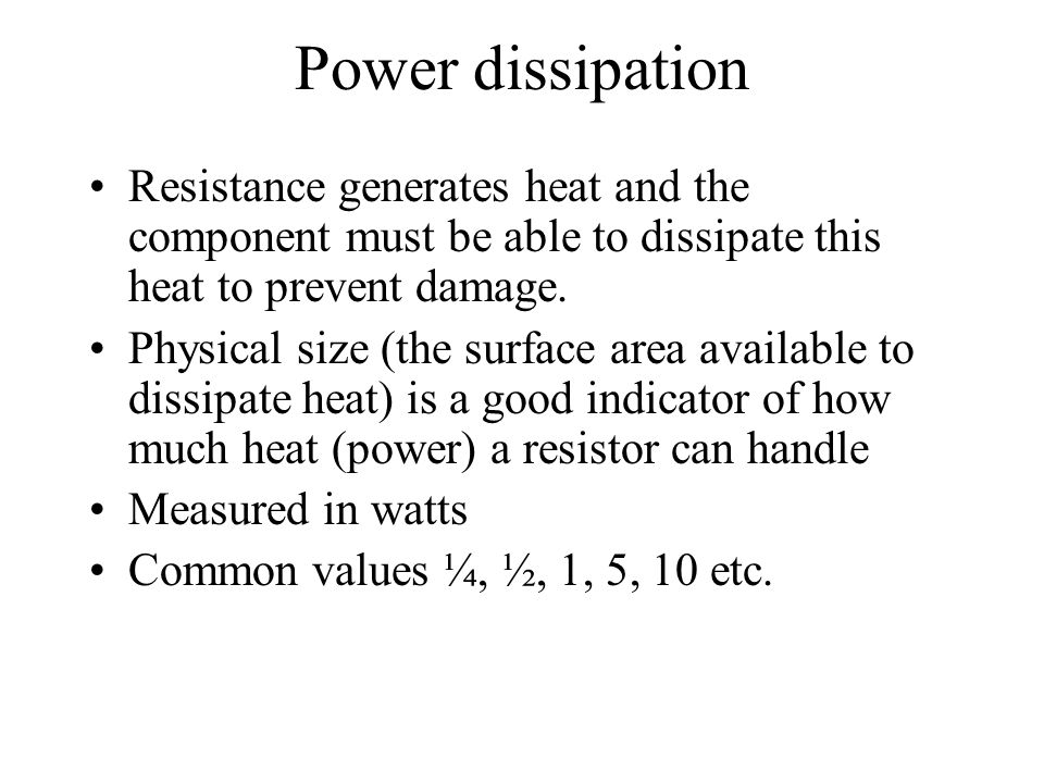 Power dissipation Resistance generates heat and the component must be able to dissipate this heat to prevent damage.