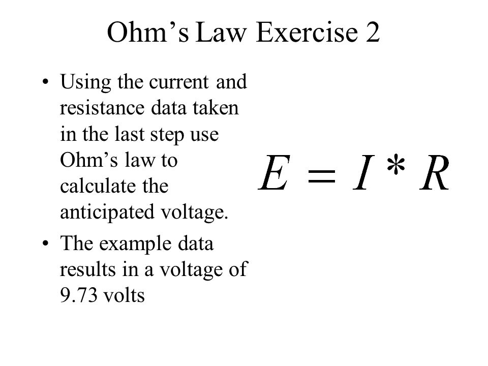 Ohm's Law Exercise 2 Using the current and resistance data taken in the last step use Ohm's law to calculate the anticipated voltage.