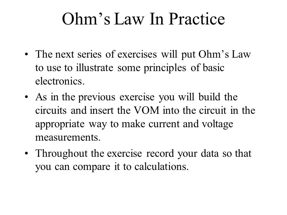 Ohm's Law In Practice The next series of exercises will put Ohm's Law to use to illustrate some principles of basic electronics.