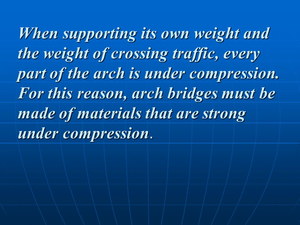 When supporting its own weight and the weight of crossing traffic, every part of the arch is under compression.