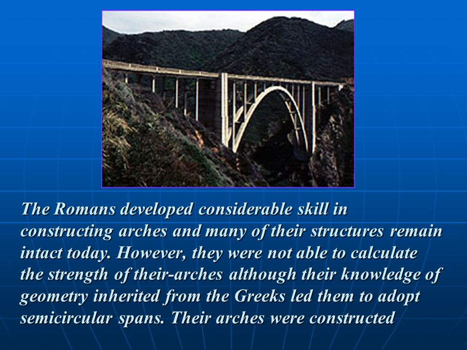 The Romans developed considerable skill in constructing arches and many of their structures remain intact today.