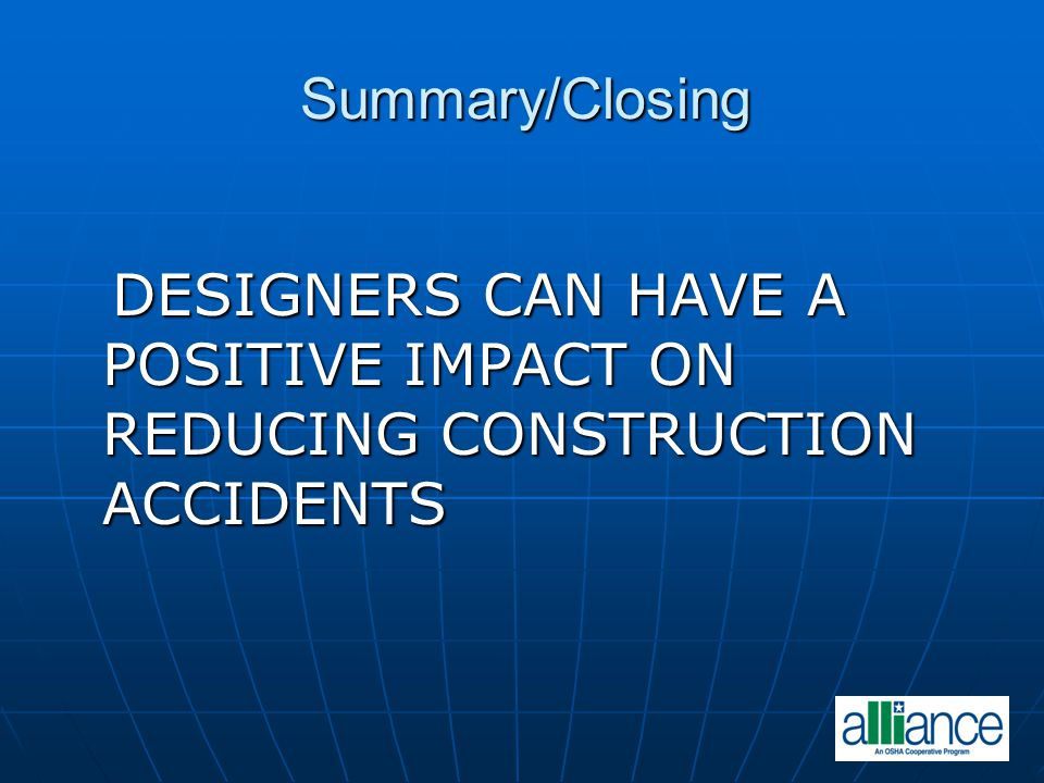 Summary/Closing DESIGNERS CAN HAVE A POSITIVE IMPACT ON REDUCING CONSTRUCTION ACCIDENTS