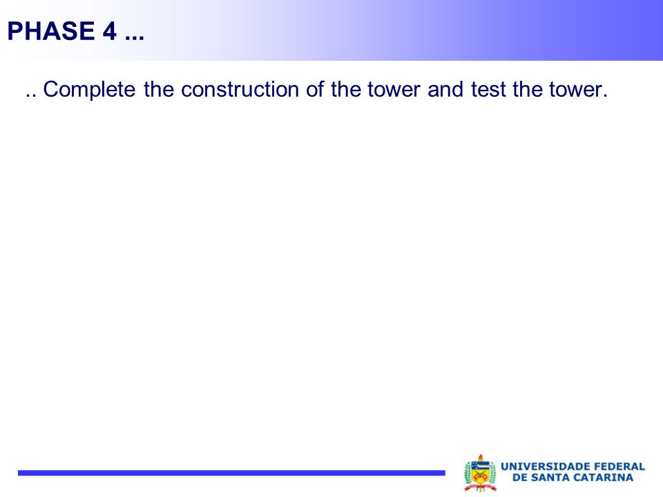 PHASE 4 ... .. Complete the construction of the tower and test the tower.