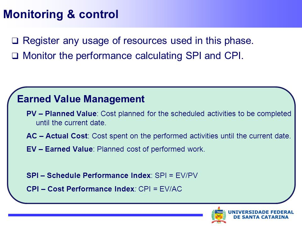 Monitoring & control Register any usage of resources used in this phase. Monitor the performance calculating SPI and CPI.