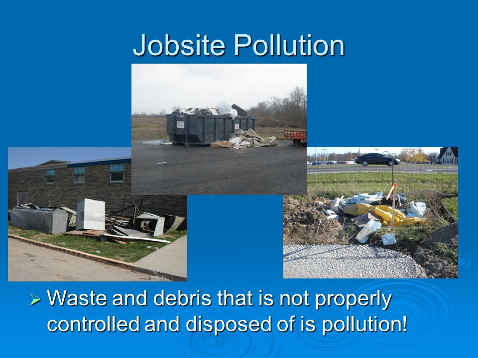 Jobsite Pollution Waste and debris that is not properly controlled and disposed of is pollution!
