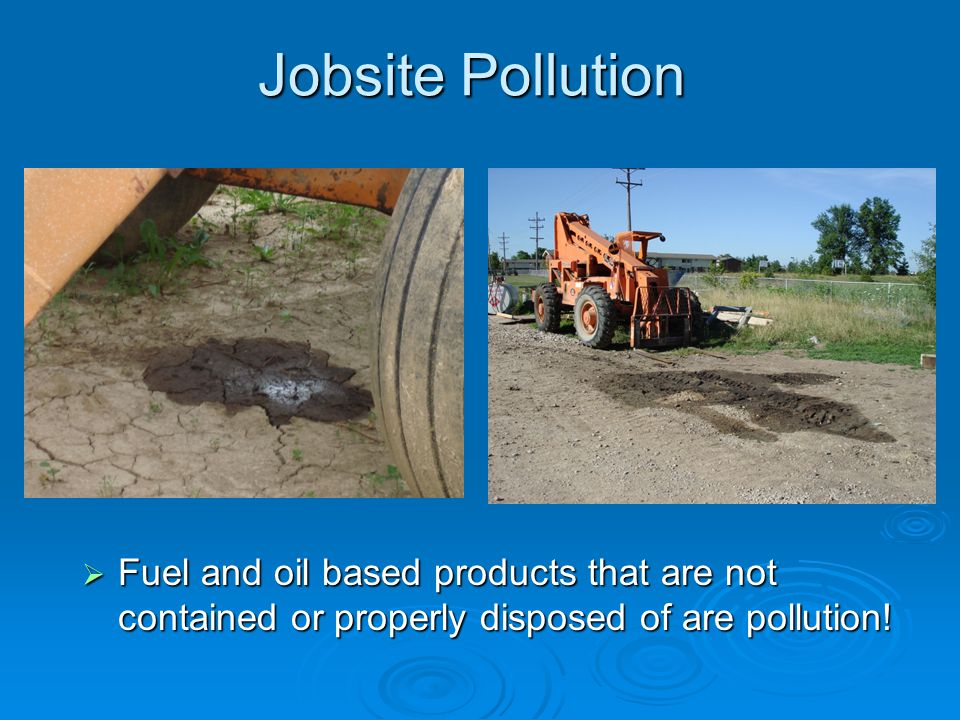 Jobsite Pollution Fuel and oil based products that are not contained or properly disposed of are pollution!