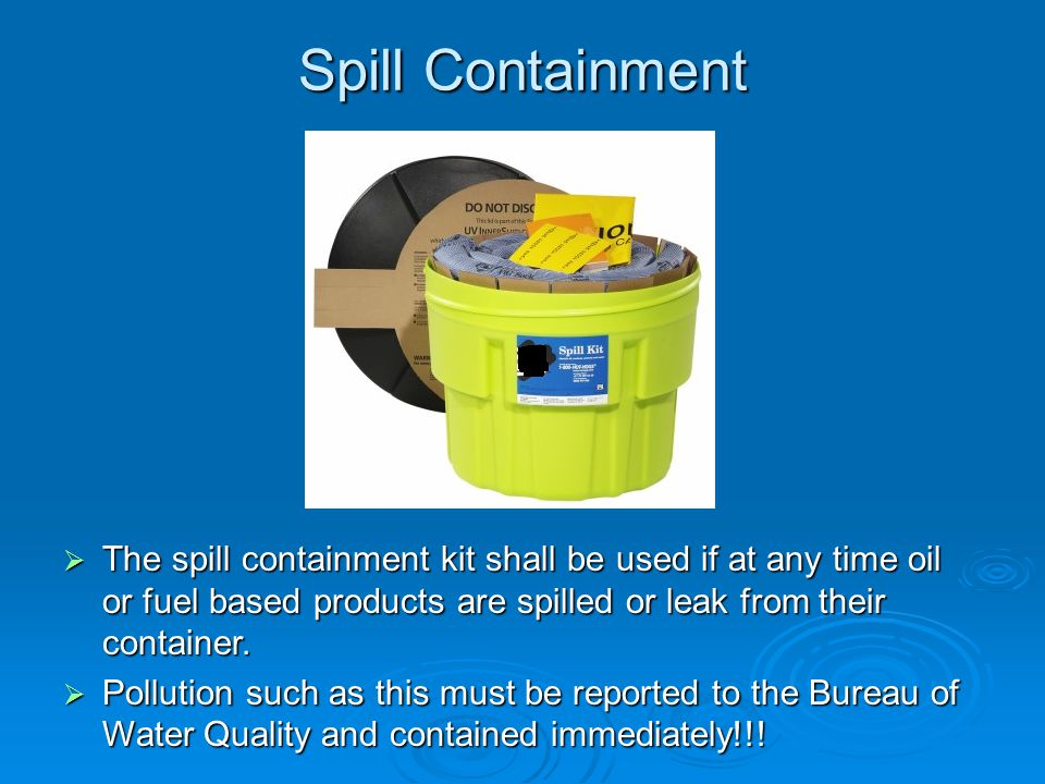 Spill Containment The spill containment kit shall be used if at any time oil or fuel based products are spilled or leak from their container.