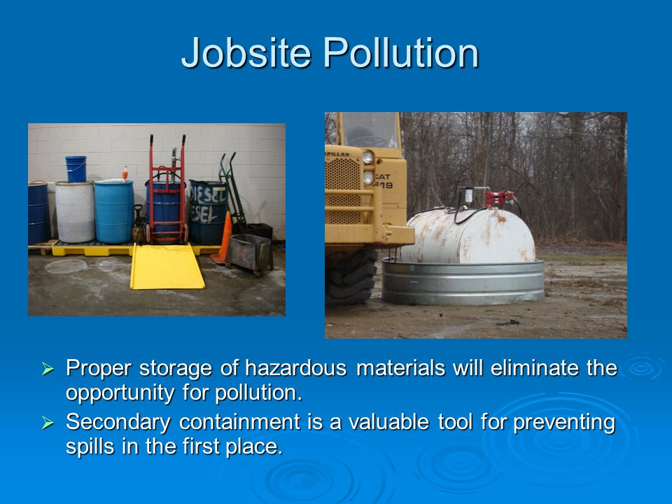 Jobsite Pollution Proper storage of hazardous materials will eliminate the opportunity for pollution.