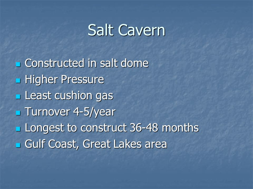 Salt Cavern Constructed in salt dome Higher Pressure Least cushion gas