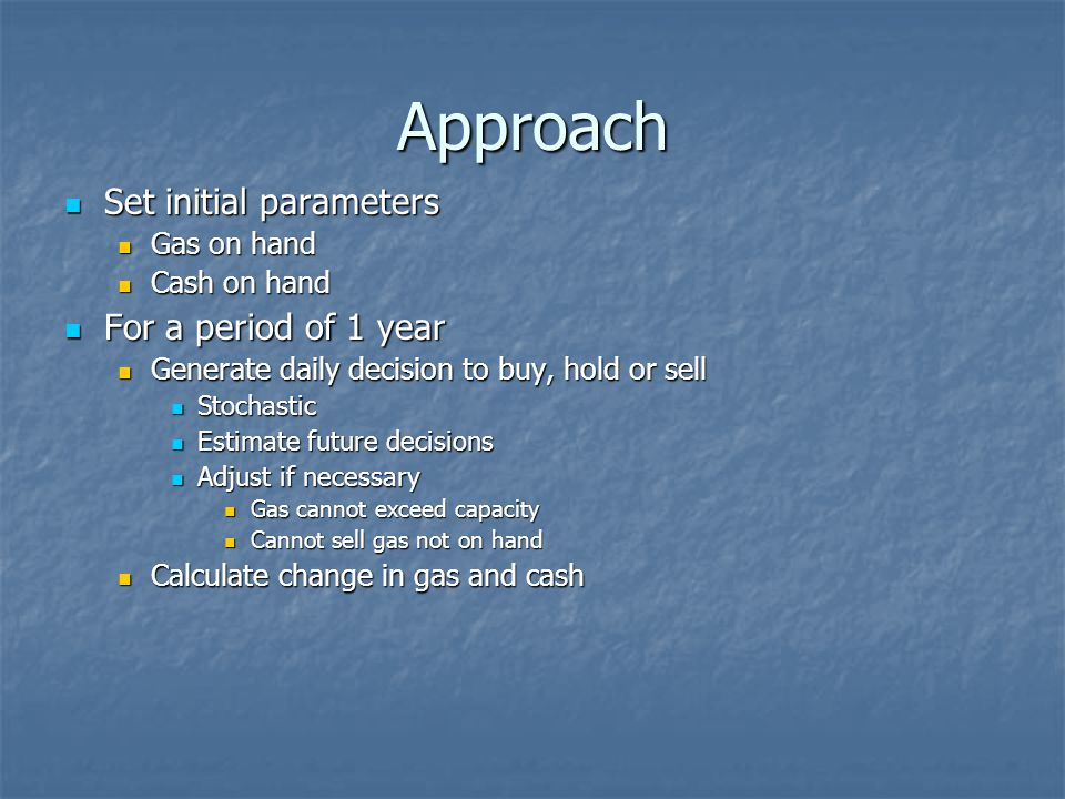 Approach Set initial parameters For a period of 1 year Gas on hand