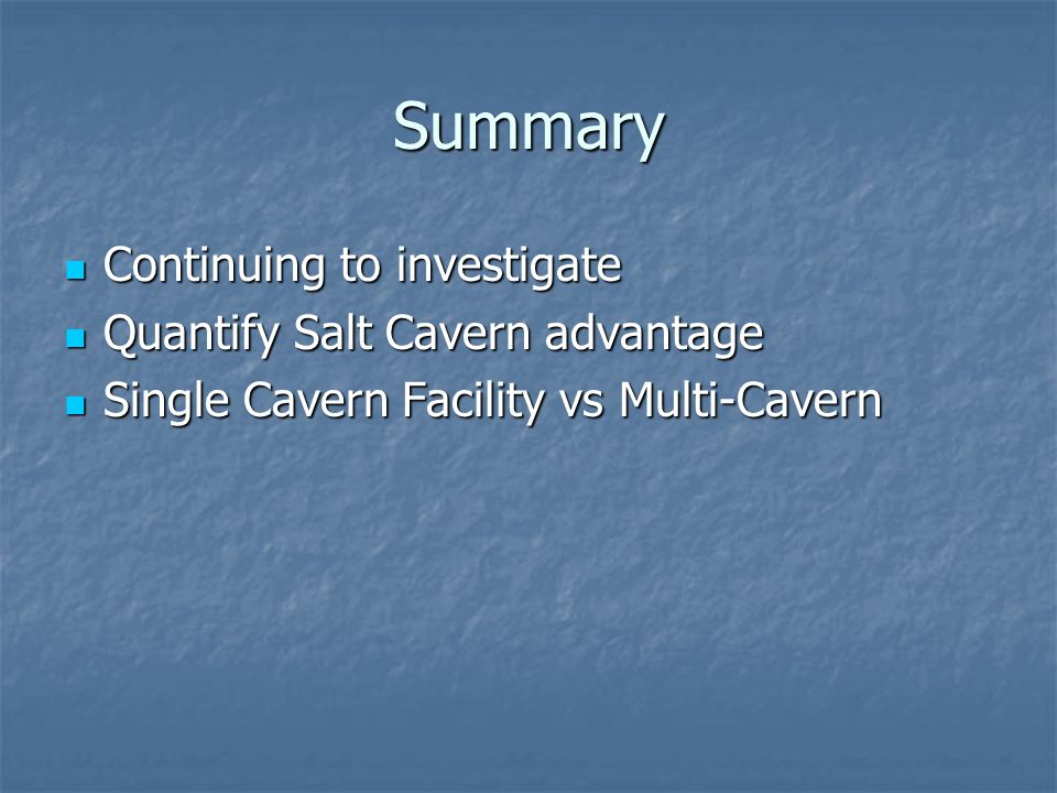 Summary Continuing to investigate Quantify Salt Cavern advantage