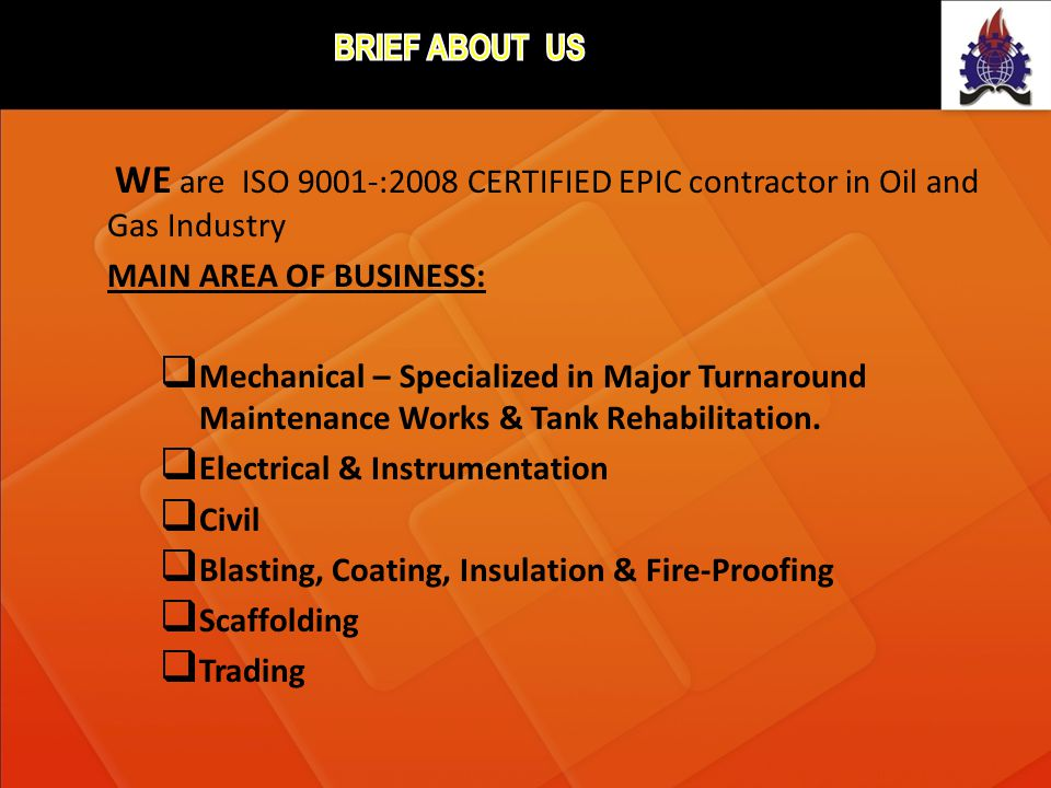 brief about uS WE are ISO 9001-:2008 CERTIFIED EPIC contractor in Oil and Gas Industry. MAIN AREA OF BUSINESS: