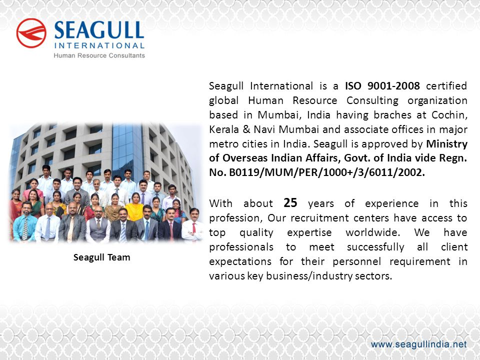 Seagull International is a ISO 9001-2008 certified global Human Resource Consulting organization based in Mumbai, India having braches at Cochin, Kerala & Navi Mumbai and associate offices in major metro cities in India. Seagull is approved by Ministry of Overseas Indian Affairs, Govt. of India vide Regn. No. B0119/MUM/PER/1000+/3/6011/2002.