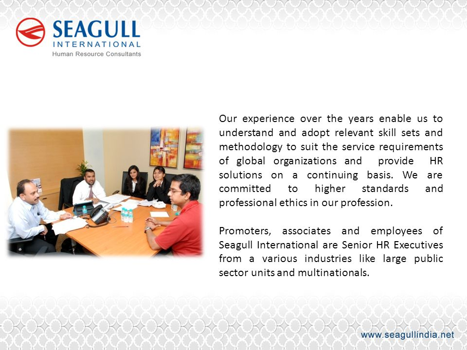 Our experience over the years enable us to understand and adopt relevant skill sets and methodology to suit the service requirements of global organizations and provide HR solutions on a continuing basis. We are committed to higher standards and professional ethics in our profession.