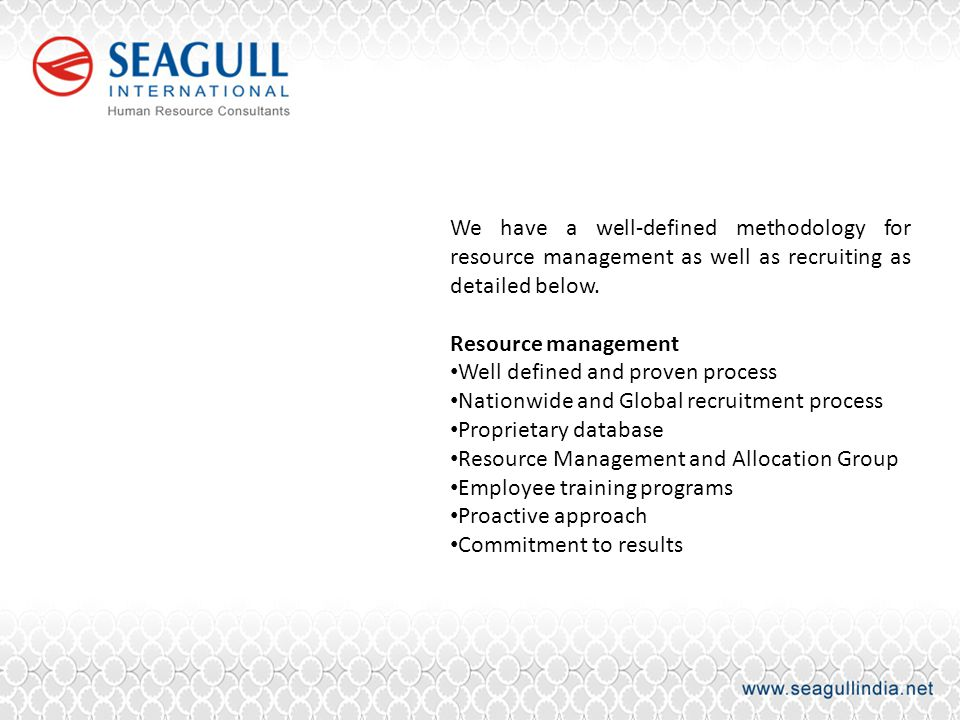 We have a well-defined methodology for resource management as well as recruiting as detailed below.