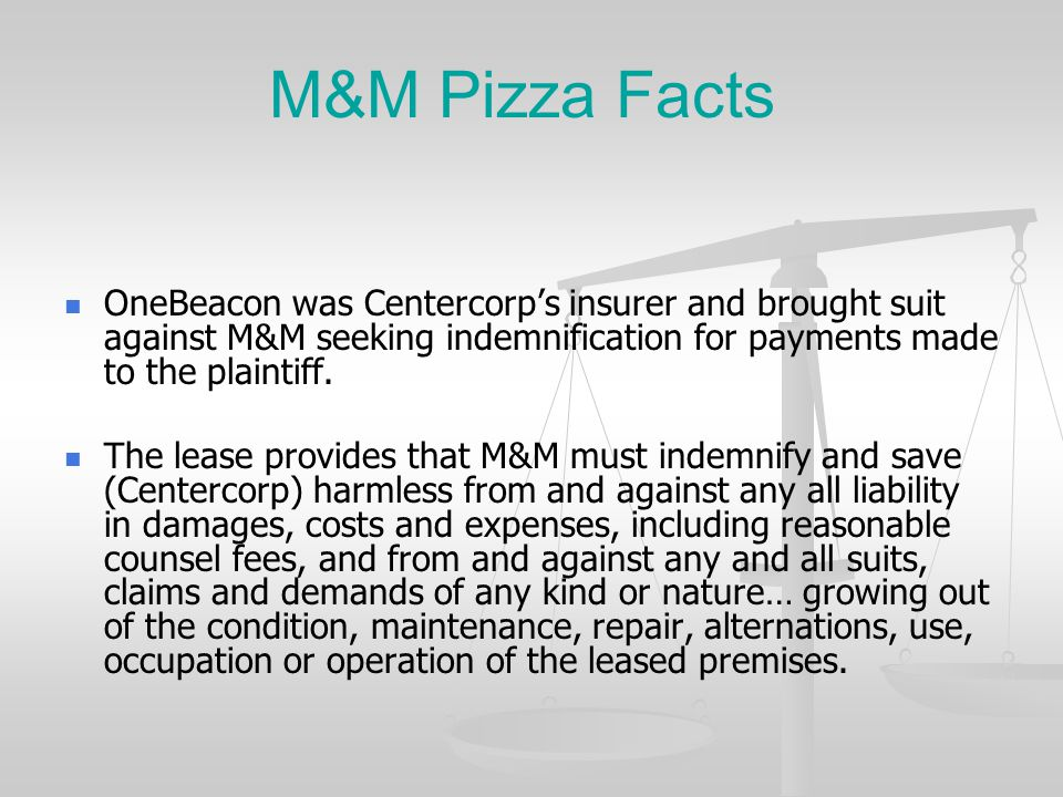 M&M Pizza Facts OneBeacon was Centercorp's insurer and brought suit against M&M seeking indemnification for payments made to the plaintiff.