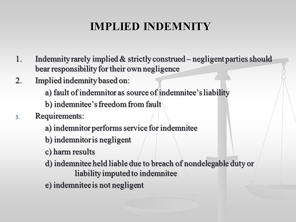 IMPLIED INDEMNITY 1. Indemnity rarely implied & strictly construed – negligent parties should bear responsibility for their own negligence.