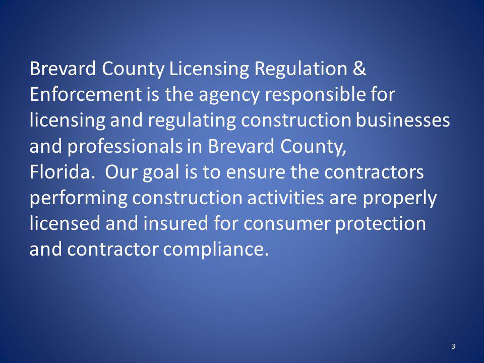 Brevard County Licensing Regulation & Enforcement is the agency responsible for licensing and regulating construction businesses and professionals in Brevard County, Florida. Our goal is to ensure the contractors performing construction activities are properly licensed and insured for consumer protection and contractor compliance.