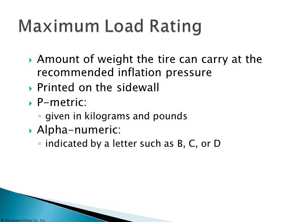 Maximum Load Rating Amount of weight the tire can carry at the recommended inflation pressure. Printed on the sidewall.