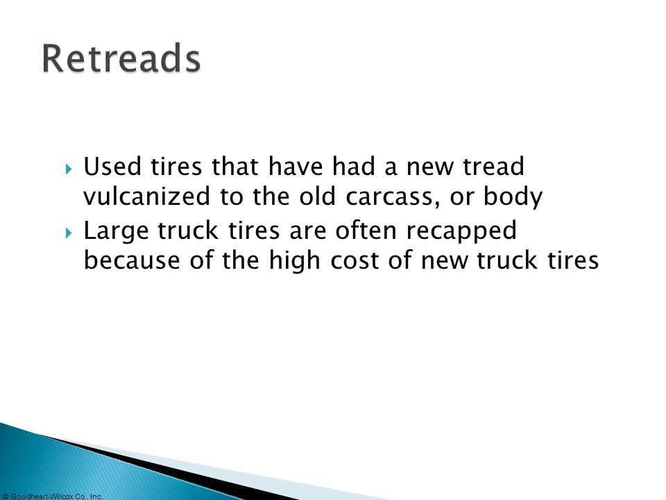 Retreads Used tires that have had a new tread vulcanized to the old carcass, or body.