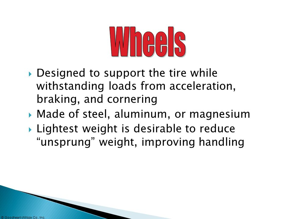 Wheels Designed to support the tire while withstanding loads from acceleration, braking, and cornering.