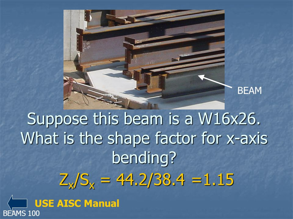 BEAM Suppose this beam is a W16x26. What is the shape factor for x-axis bending Zx/Sx = 44.2/38.4 =1.15.