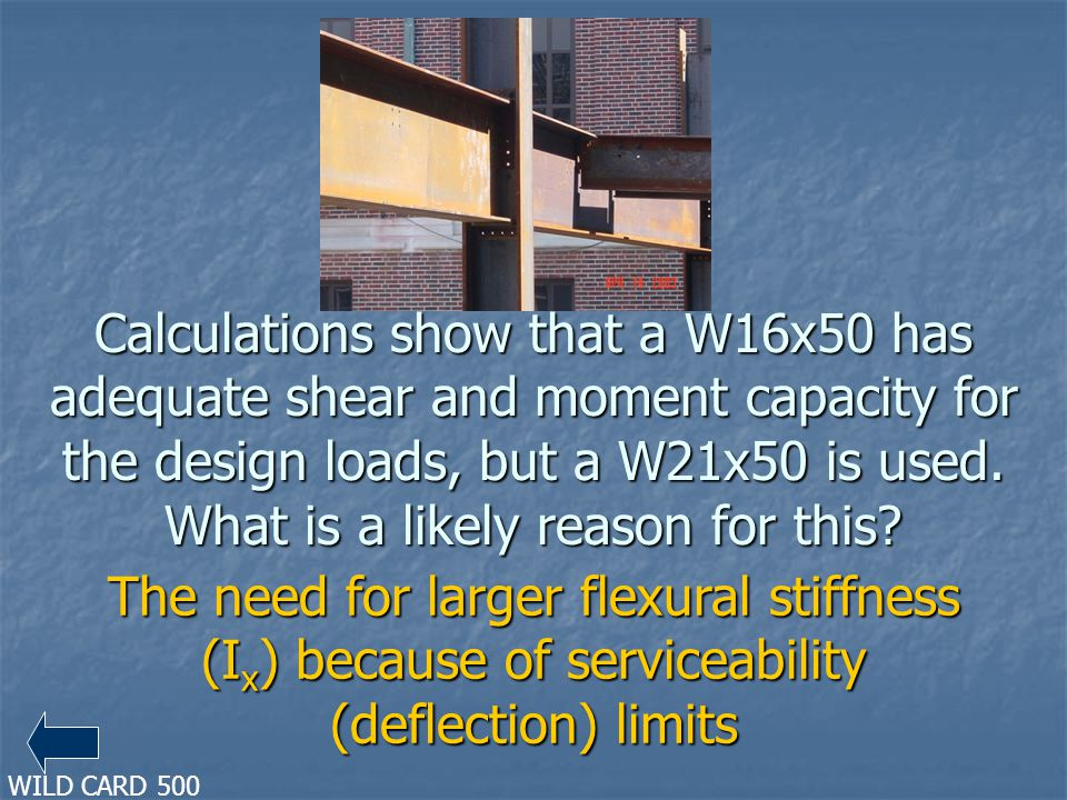 Calculations show that a W16x50 has adequate shear and moment capacity for the design loads, but a W21x50 is used. What is a likely reason for this
