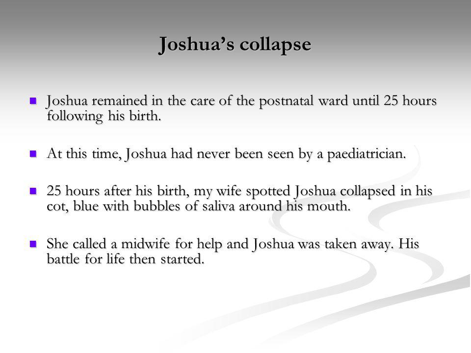Joshua's collapse Joshua remained in the care of the postnatal ward until 25 hours following his birth.