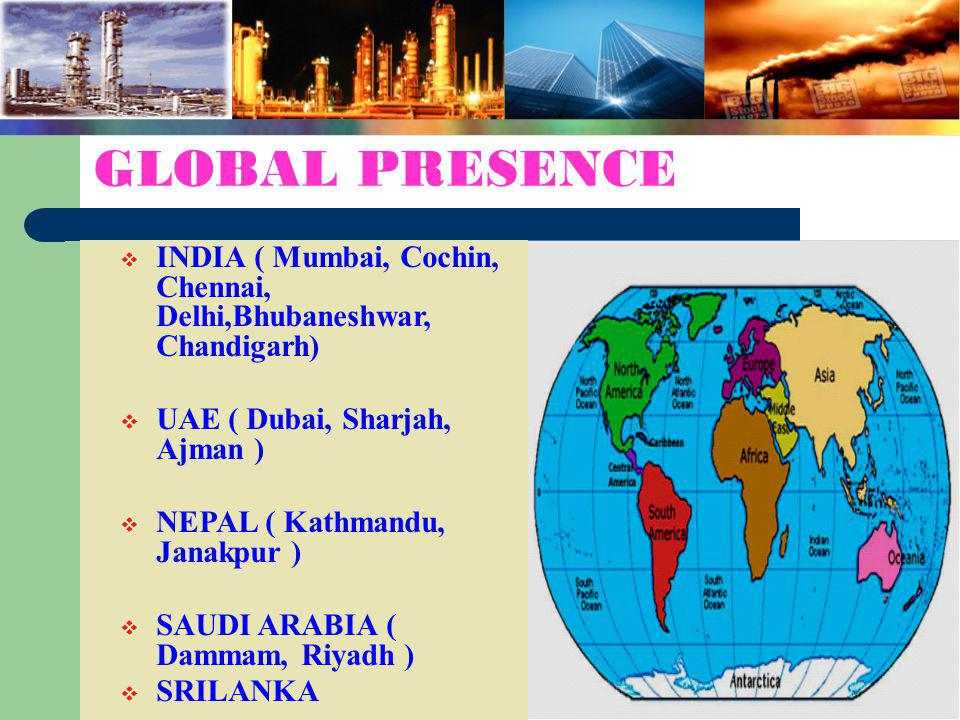 GLOBAL PRESENCE INDIA ( Mumbai, Cochin, Chennai, Delhi,Bhubaneshwar, Chandigarh) UAE ( Dubai, Sharjah, Ajman )