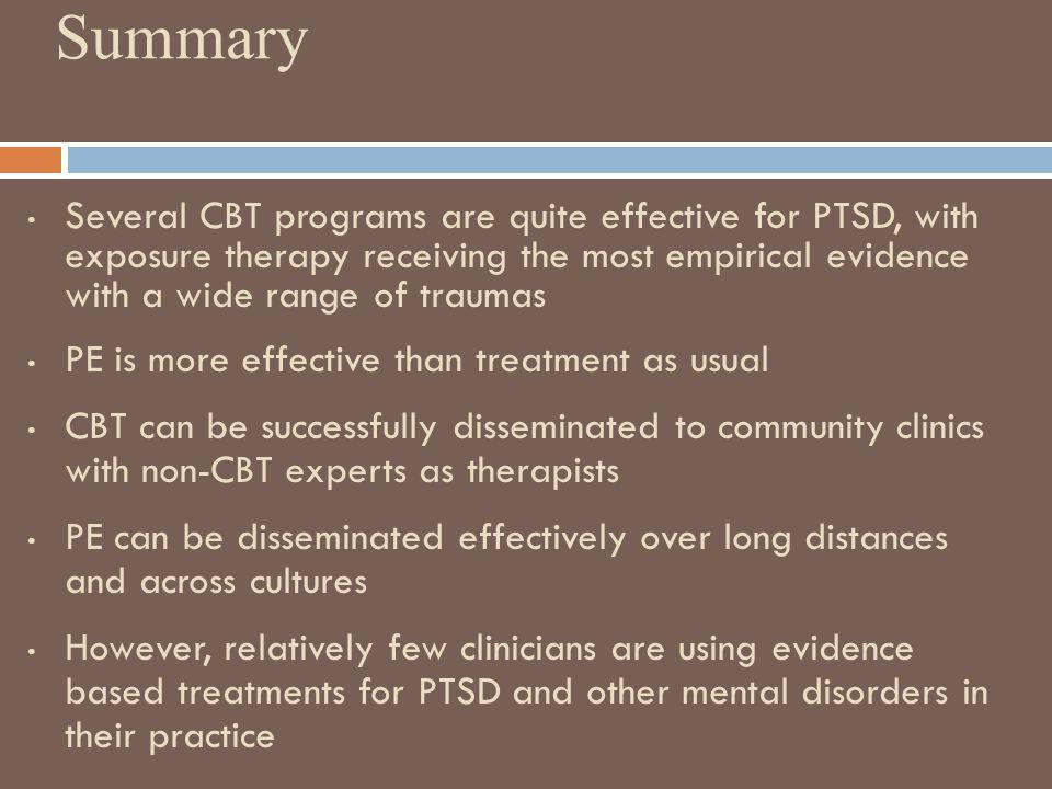 Summary Several CBT programs are quite effective for PTSD, with exposure therapy receiving the most empirical evidence with a wide range of traumas.