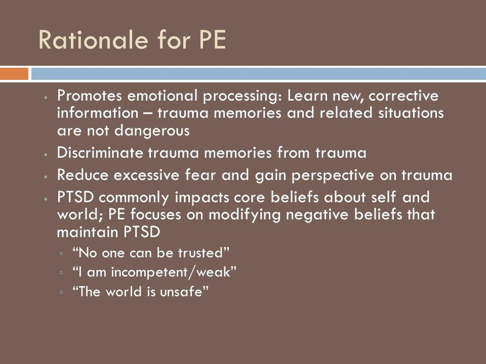 Rationale for PE Promotes emotional processing: Learn new, corrective information – trauma memories and related situations are not dangerous.